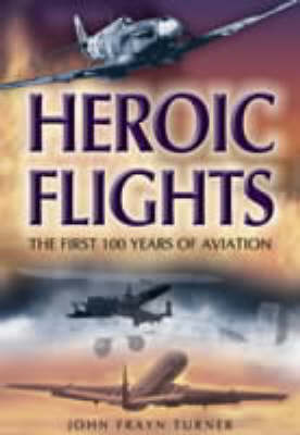 Heroic Flights : the First 100 Years of Aviation (Hardback)