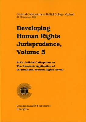 Developing Human Rights Jurisprudence: Judicial Colloquium at Balliol College Oxford v. 5: Fifth Judicial Colloquium on the Domestic Application of International Human Rights Norms: Balliol College - Oxford, UK, 21-23 September 1992 - Developing Human Rights Jurisprudence Series v.5 (Paperback)