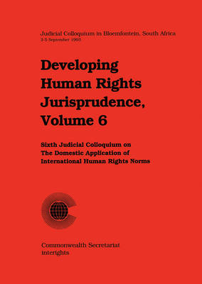 Developing Human Rights Jurisprudence: Sixth Judicial Colloquium on the Domestic Application of International Human Rights Norms in Bloemfontein, South Africa, 3-5 September 1993 - Developing Human Rights Jurisprudence Series v. 6 (Paperback)