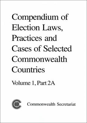 Compendium of Election Laws, Practices and Cases of Selected Commonwealth Countries: Volume 1, Part 2A and Part 2B - Compendium of Election Laws, Practices and Cases of Selected Commonwealth Countries (Paperback)