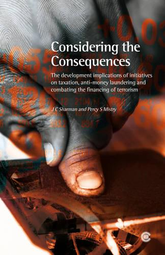 Considering the Consequences: The Development Implications of Initiatives on Taxation, Anti-money Laundering and Combating the Financing of Terrorism (Paperback)
