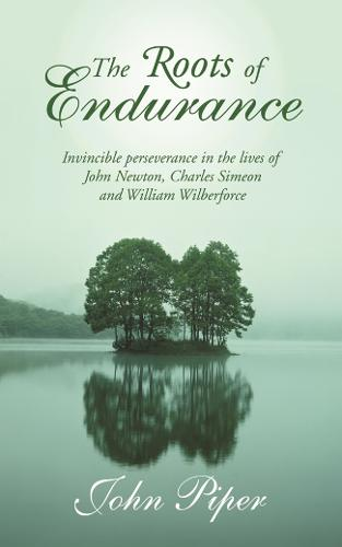 The Roots of Endurance: Invincible Perseverance in the Lives of John Newton, Charles Simeon and William Wilberforce (Paperback)