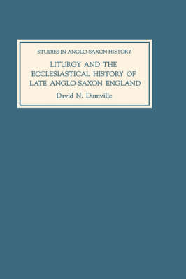 Liturgy and the Ecclesiastical History of Late Anglo-Saxon England: Four Studies - Studies in Anglo-Saxon History v. 5 (Hardback)