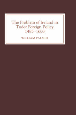 The Problem of Ireland in Tudor Foreign Policy: 1485-1603 (Hardback)