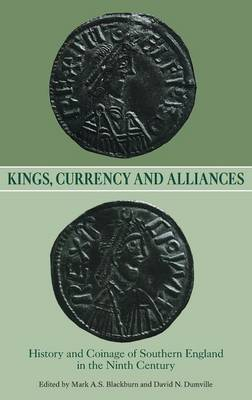 Kings, Currency and Alliances: History and Coinage of Southern England in the Ninth Century - Studies in Anglo-Saxon History v. 9 (Hardback)