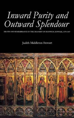 Inward Purity and Outward Splendour: Death and Remembrance in the Deanery of Dunwich, Suffolk, 1370-1547 - Studies in the History of Medieval Religion v. 17 (Hardback)