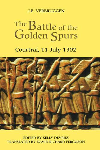 The Battle of the Golden Spurs (Courtrai, 11 July 1302): A Contribution to the History of Flanders' War of Liberation, 1297-1305 - Warfare in History v. 13 (Hardback)