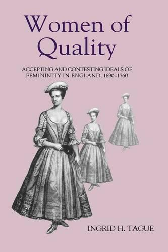 Women of Quality: Accepting and Contesting Ideals of Femininity in England, 1690-1760 - Studies in Early Modern Cultural, Political and Social History v. 1 (Hardback)