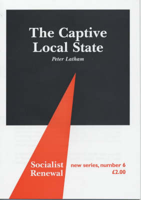 The Captive Local State: Local Democracy Under Seige - Socialist Renewal Pamphlet S. No. 6
