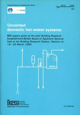 Unvented Domestic Hot-Water Systems: BRE Papers Given at the Joint Bulding Research Establishment/British Board of Agrement Seminar held at the Building Research Station, Garston on 19-20 March 1986 (BR 125) (Paperback)