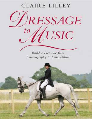 Dressage to Music: Build a Freestyle from Choreography to Competition (Hardback)