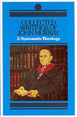 Collected Writings: Systematic Theology v. 2 - Collected Writings of John Murray 2 (Hardback)