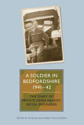 A Soldier in Bedfordshire, 1941-1942: The Diary of Private Denis Argent, Royal Engineers - Bedfordshire Historical Record Society v. 88 (Hardback)