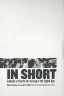 In Short: A Guide to Short Film-Making in the Digital Age (Paperback)