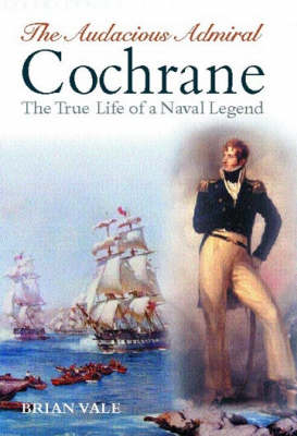 The Audacious Admiral Cochrane: The True Life of a Naval Legend (Hardback)