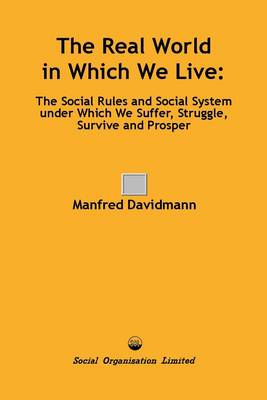 The Real World in Which We Live: The Social Rules and Social System Under Which We Suffer, Struggle, Survive and Prosper (Paperback)
