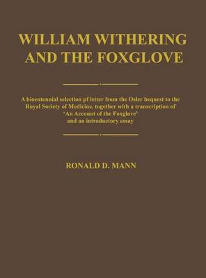 William Withering and the Foxglove: A bicentennial selection of letters from the Osler bequest to the Royal Society of Medicine, together with a transcription of `An Account of the Foxglove' and an introductory essay (Hardback)