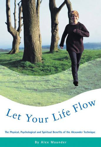 Let Your Life Flow: The Physical, Psychological and Spiritual Benefits of the Alexander Technique (Paperback)
