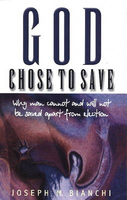 God Chose to Save: Why Man Cannot & Will Not Be Saved Apart from Election (Paperback)