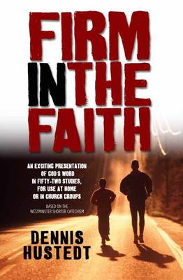 Firm in the Faith: A Fifty-two-week Study Based on the Westminster Shorter Catechism (Paperback)
