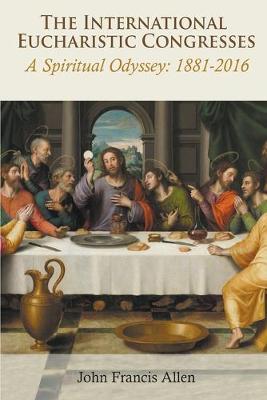 The International Eucharistic Congresses: A Spiritual Odyssey 1881-2016 (Paperback)