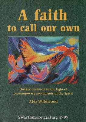 A Faith to Call Our Own: Quaker Tradition in the Light of Contemporary Movements of the Spirit - Swarthmore Lecture (Paperback)