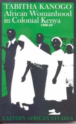 African Womanhood in Colonial Kenya 1900-50 - Eastern African Studies (Hardback)
