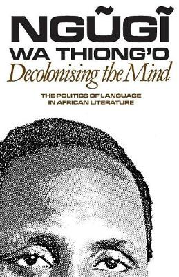 Decolonising the Mind: The Politics of Language in African Literature (Paperback)