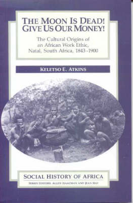 Moon is Dead! Give Us Our Money! - The Cultural Origins of an African Work Ethic, Natal, South Africa, 1843-1900 (Paperback)