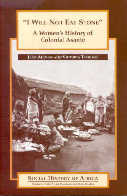 'I Will Not Eat Stone': A Women's History of Colonial Asante - Social History of Africa S. (Paperback)