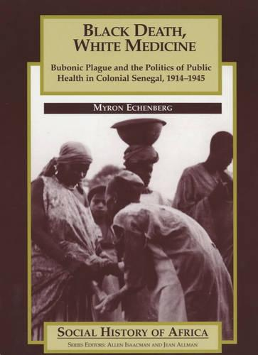 Black Death, White Medicine: Bubonic Plague and the Politics of Public Health in Colonial Senegal, 1914-1945 - Social History of Africa S. (Paperback)