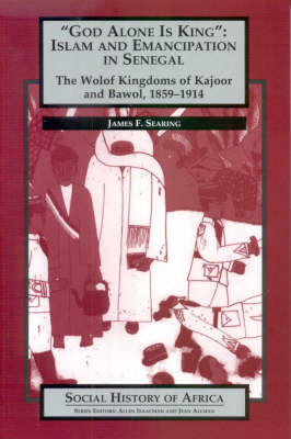 God Alone is King: Islam and Emanicipation in Senegal - The Wolof Kingdoms of Kajoor and Bawol, 1859-1914 - Social History of Africa S. (Paperback)