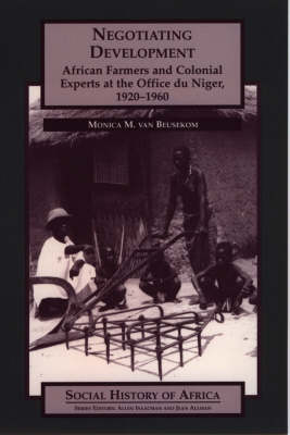 Negotiating Development: African Farmers and Colonial Experts at the Office Du Niger, 1920-1960 - Social History of Africa S. (Hardback)