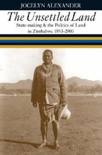 Unsettled Land: State-making and the Politics of Land in Zimbabwe 1893-2003 (Hardback)
