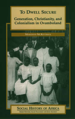 To Dwell Secure: Generation, Christianity and Colonialism in Ovamboland - Social History of Africa S. (Paperback)