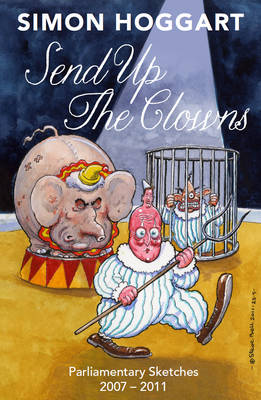 Send Up the Clowns: Parliamentary Sketches 2007-11 (Paperback)