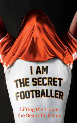 I am the Secret Footballer: Lifting the Lid on the Beautiful Game (Paperback)