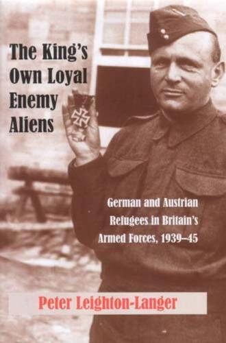 The King's Own Loyal Enemy Aliens: 1939-45: German and Austrian Refugees in Britain's Armed Forces (Paperback)