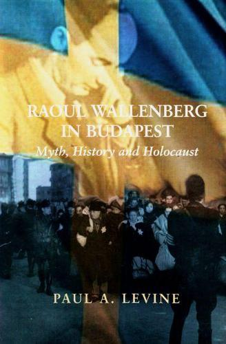 Raoul Wallenberg in Budapest: Myth, History and Holocaust (Hardback)