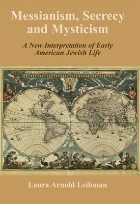 Messianism, Secrecy and Mysticism: A New Interpretation of Early American Jewish Life (Hardback)