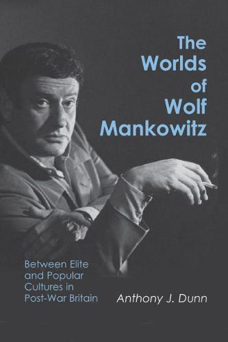 The Worlds of Wolf Mankowitz: Between Elite and Popular Cultures in Post-war Britain (Hardback)