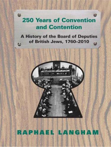 250 Years of Convention and Contention: A History of the Board of Deputies of British Jews 1760-2010 (Hardback)