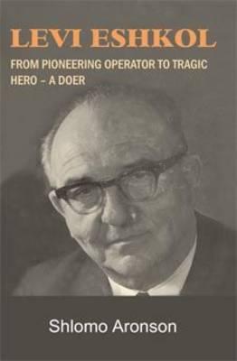Levi Eshkol: From Pioneering Operator to Tragic Hero - A Doer (Hardback)