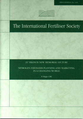 Nitrogen Fertiliser Planning and Marketing in a Changing World, 21st Francis New Memorial Lecture - Proceedings of the International Fertiliser Society No 445 (Paperback)