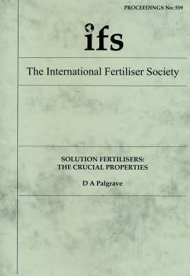 Solution Fertilisers: The Crucial Properties - Proceedings of the International Fertiliser Society No. 559 (Paperback)