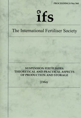 Suspension Fertilisers: Theoretical and Practical Aspects of Production and Storage - Proceedings of the International Fertiliser Society No. 560 (Paperback)
