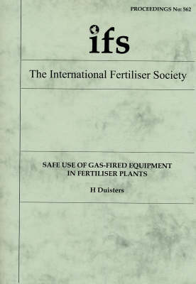 Safe Use of Gas-Fired Equipment in Fertiliser Plants - Proceedings of the International Fertiliser Society No. 562 (Paperback)