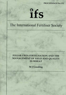 Foliar Urea Fertilisation and the Management of Yield and Quality in Wheat - Proceedings of the International Fertiliser Society No. 573 (Paperback)