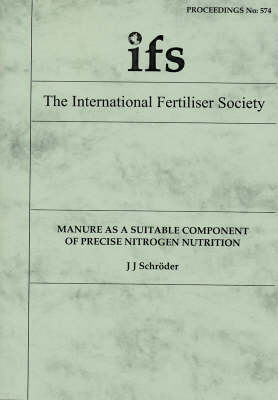Manure as a Suitable Component of Precise Nitrogen Nutrition - Proceedings of the International Fertiliser Society No. 574 (Paperback)