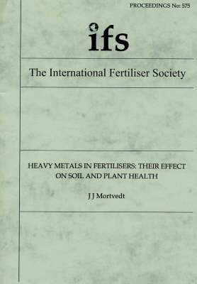 Heavy Metals in Fertilisers: Their Effect on Soil and Plant Health - Proceedings of the International Fertiliser Society No. 575 (Paperback)